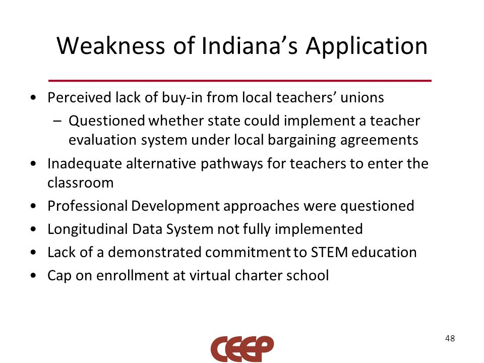 Weakness of Indiana's Application Perceived lack of buy-in from local teachers' unions –Questioned whether state could implement a teacher evaluation system under local bargaining agreements Inadequate alternative pathways for teachers to enter the classroom Professional Development approaches were questioned Longitudinal Data System not fully implemented Lack of a demonstrated commitment to STEM education Cap on enrollment at virtual charter school 48