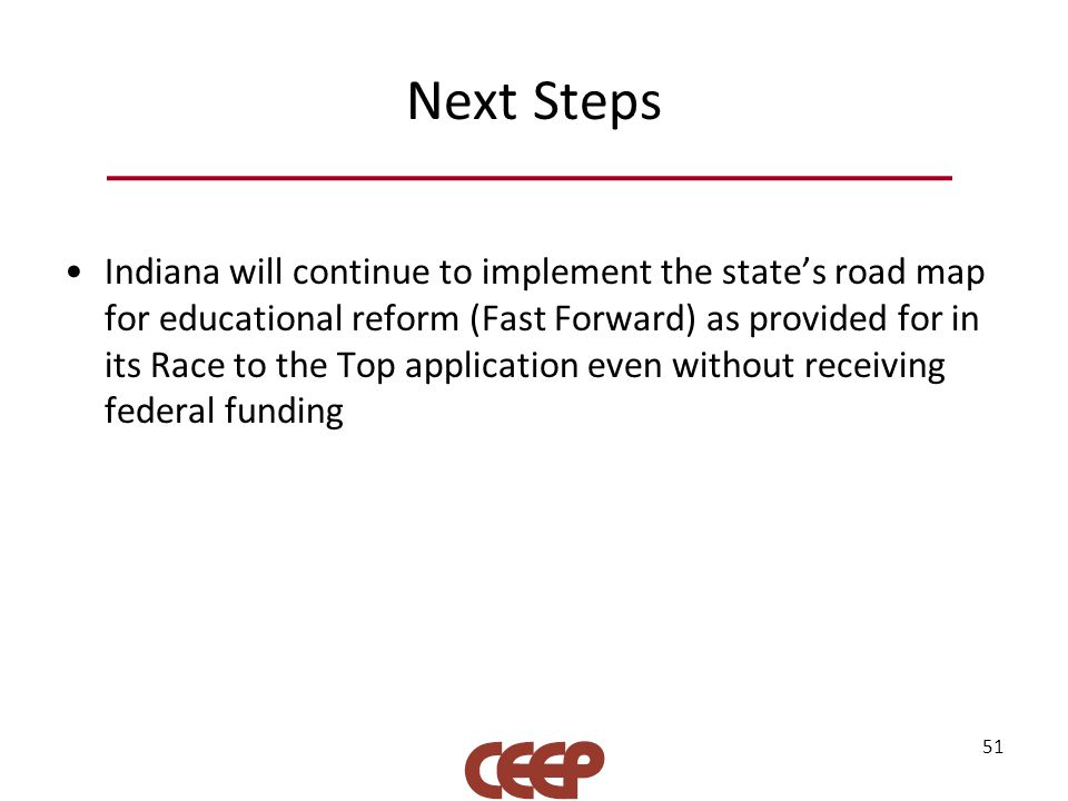 Next Steps Indiana will continue to implement the state's road map for educational reform (Fast Forward) as provided for in its Race to the Top application even without receiving federal funding 51