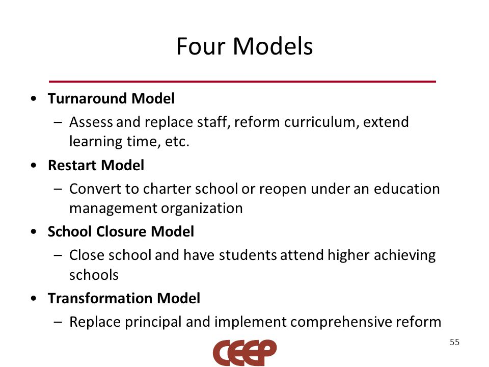 Four Models Turnaround Model –Assess and replace staff, reform curriculum, extend learning time, etc. Restart Model –Convert to charter school or reop