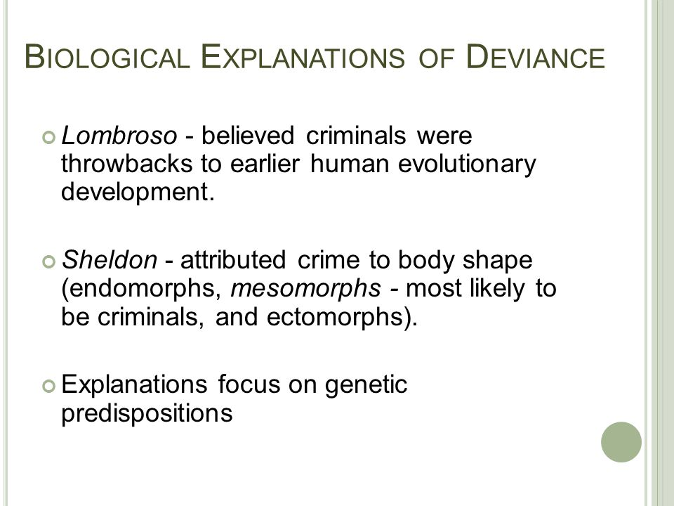 B IOLOGICAL E XPLANATIONS OF D EVIANCE Lombroso - believed criminals were throwbacks to earlier human evolutionary development. Sheldon - attributed c