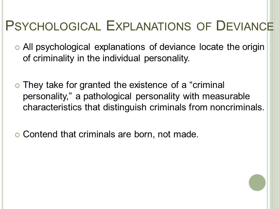 P SYCHOLOGICAL E XPLANATIONS OF D EVIANCE All psychological explanations of deviance locate the origin of criminality in the individual personality. T