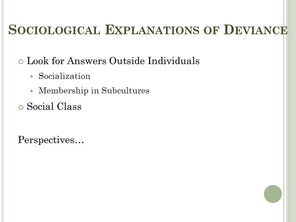 S OCIOLOGICAL E XPLANATIONS OF D EVIANCE Look for Answers Outside Individuals Socialization Membership in Subcultures Social Class Perspectives…