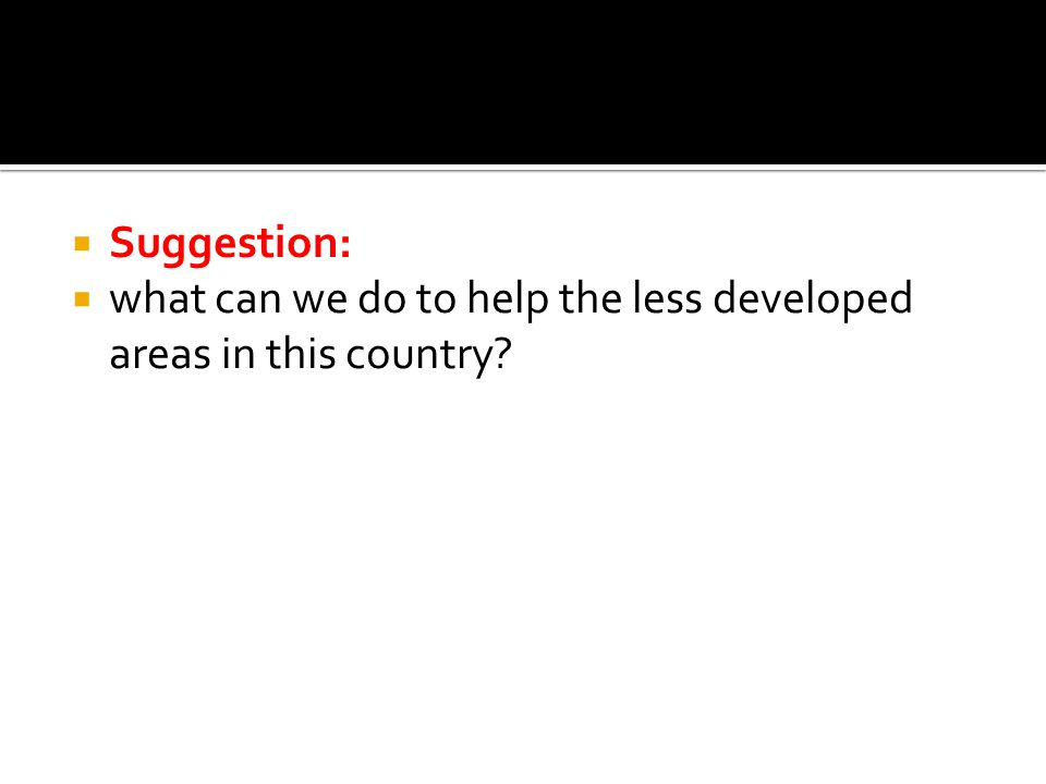  Suggestion:  what can we do to help the less developed areas in this country