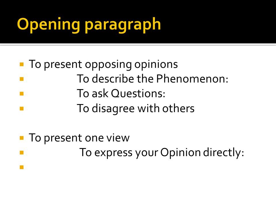  To present opposing opinions  To describe the Phenomenon:  To ask Questions:  To disagree with others  To present one view  To express your Opinion directly: 