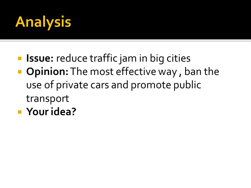  Issue: reduce traffic jam in big cities  Opinion: The most effective way, ban the use of private cars and promote public transport  Your idea