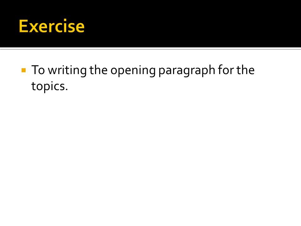  To writing the opening paragraph for the topics.