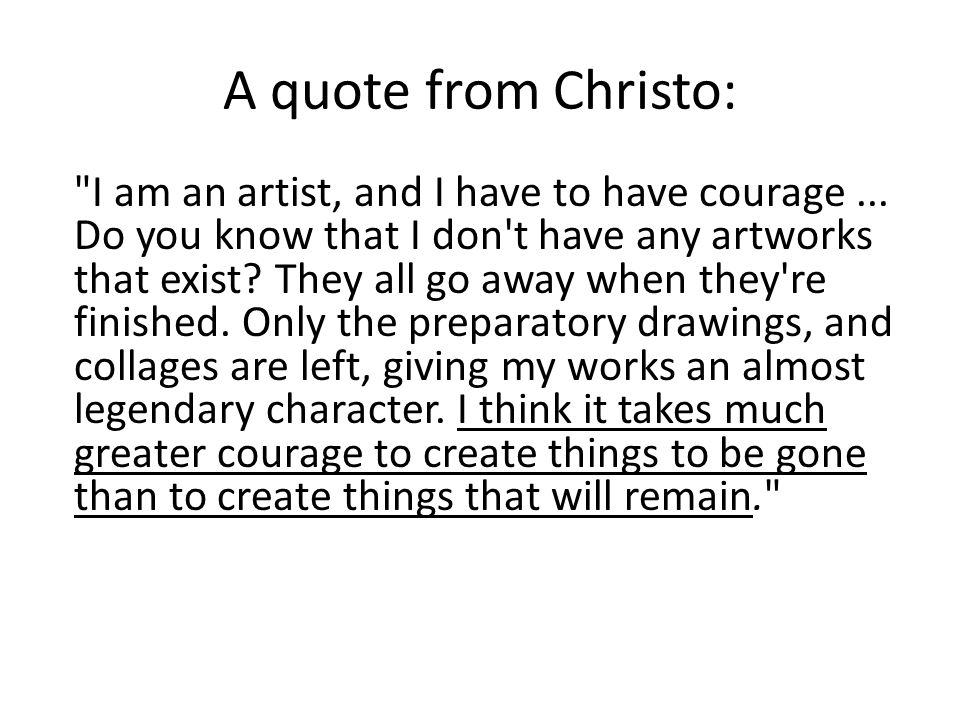 A quote from Christo: I am an artist, and I have to have courage...