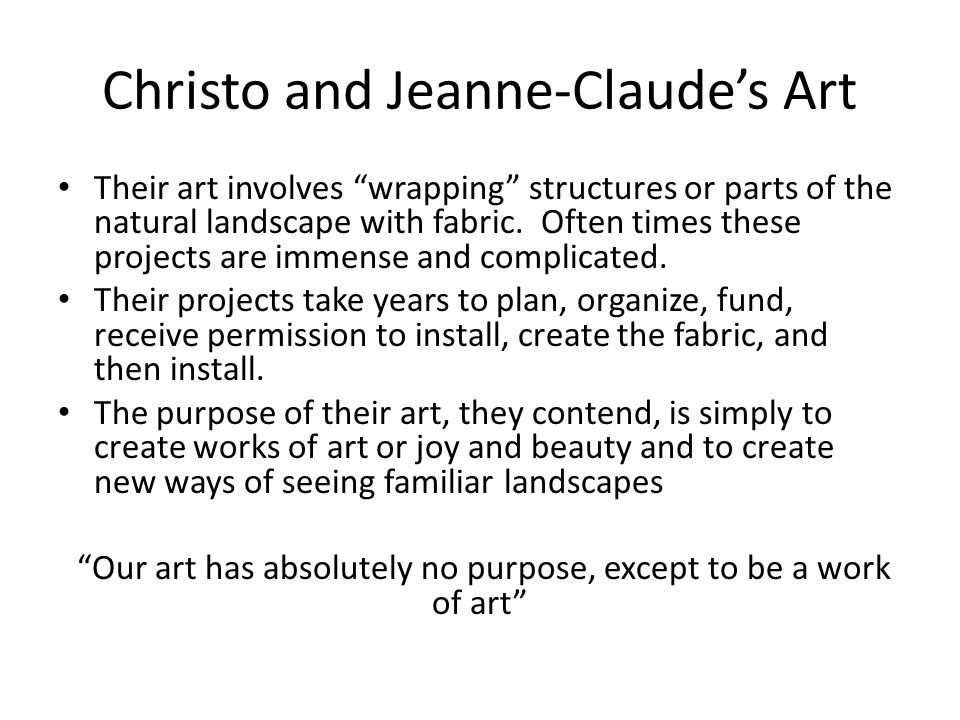 Christo and Jeanne-Claude's Art Their art involves wrapping structures or parts of the natural landscape with fabric.