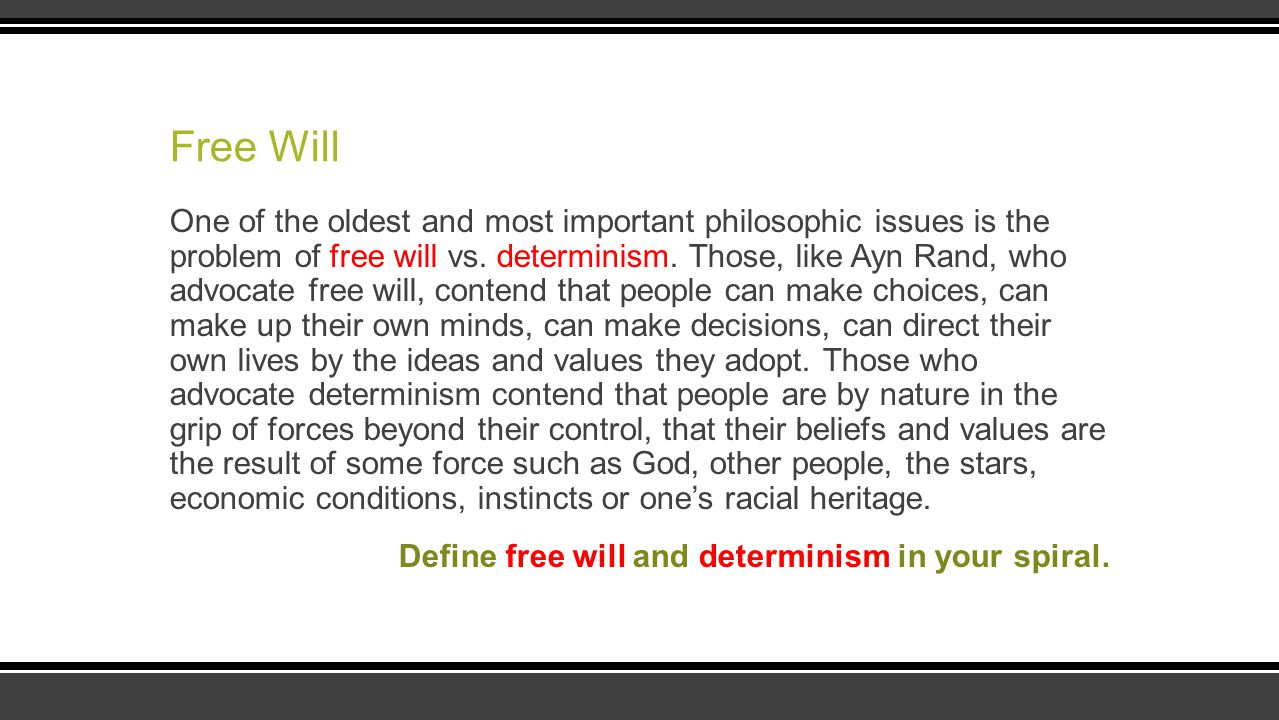 Free Will One of the oldest and most important philosophic issues is the problem of free will vs. determinism. Those, like Ayn Rand, who advocate free