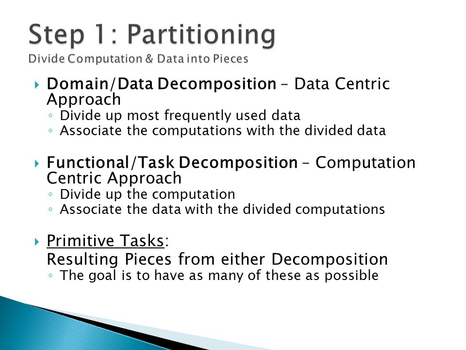  Domain/Data Decomposition – Data Centric Approach ◦ Divide up most frequently used data ◦ Associate the computations with the divided data  Functional/Task Decomposition – Computation Centric Approach ◦ Divide up the computation ◦ Associate the data with the divided computations  Primitive Tasks: Resulting Pieces from either Decomposition ◦ The goal is to have as many of these as possible
