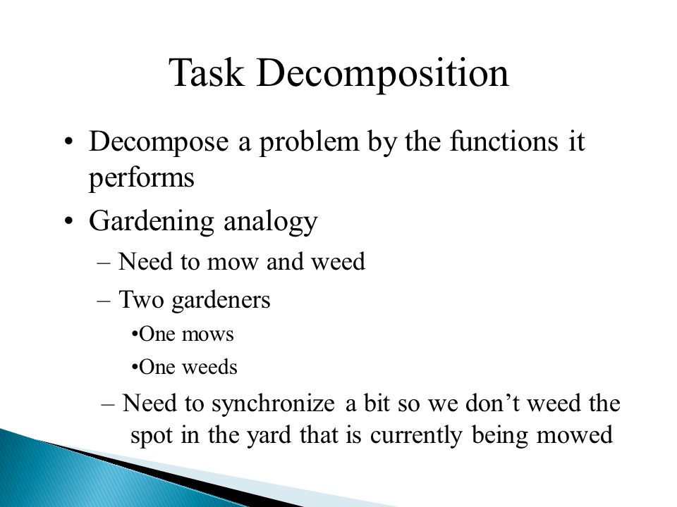 Task Decomposition Decompose a problem by the functions it performs Gardening analogy –Need to mow and weed –Two gardeners One mows One weeds –Need to synchronize a bit so we don't weed the spot in the yard that is currently being mowed