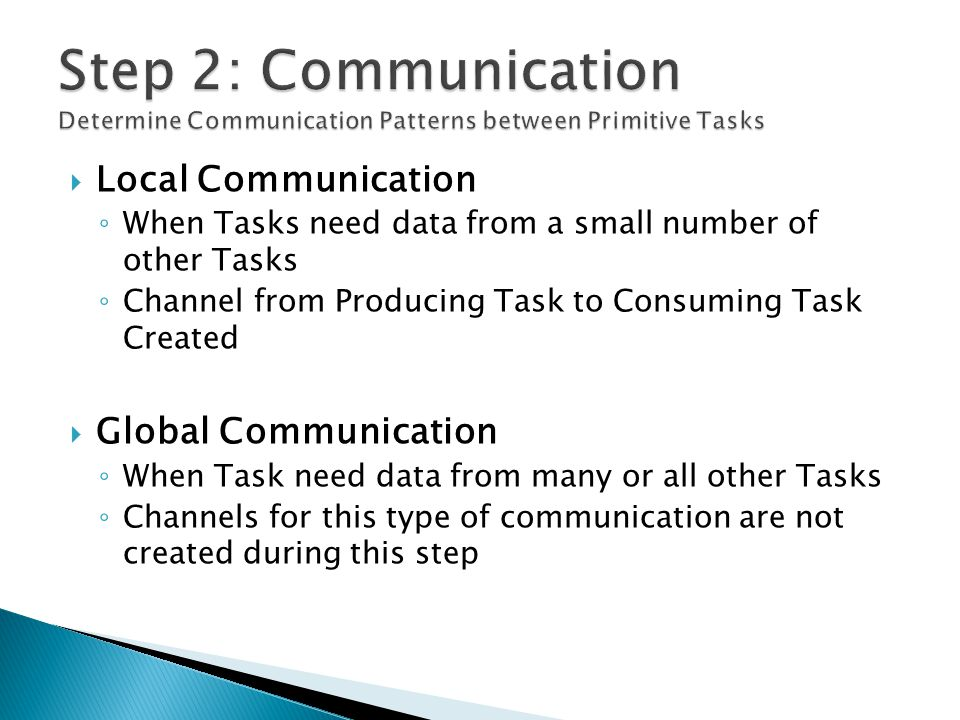 Local Communication ◦ When Tasks need data from a small number of other Tasks ◦ Channel from Producing Task to Consuming Task Created  Global Communication ◦ When Task need data from many or all other Tasks ◦ Channels for this type of communication are not created during this step