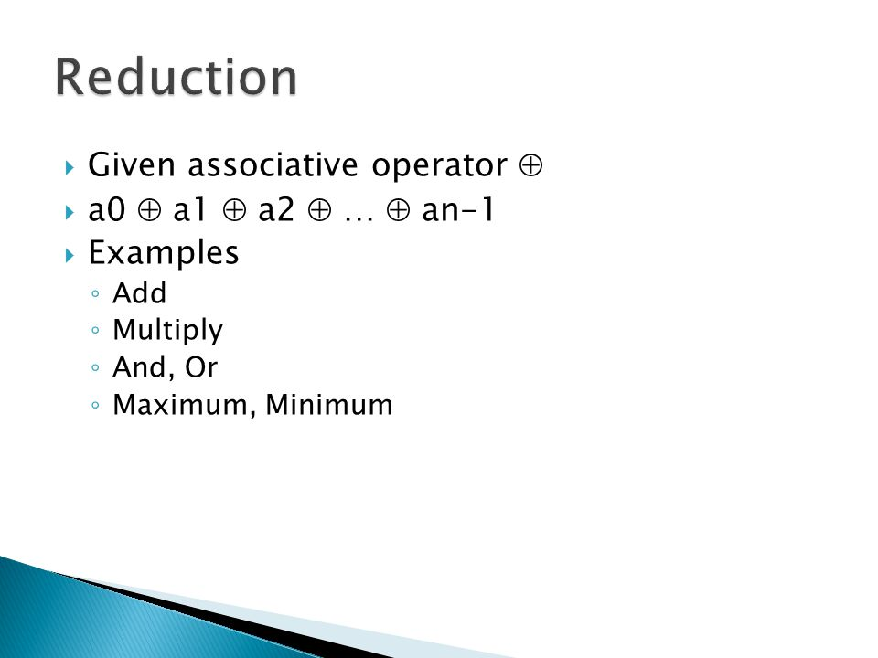  Given associative operator   a0  a1  a2  …  an-1  Examples ◦ Add ◦ Multiply ◦ And, Or ◦ Maximum, Minimum
