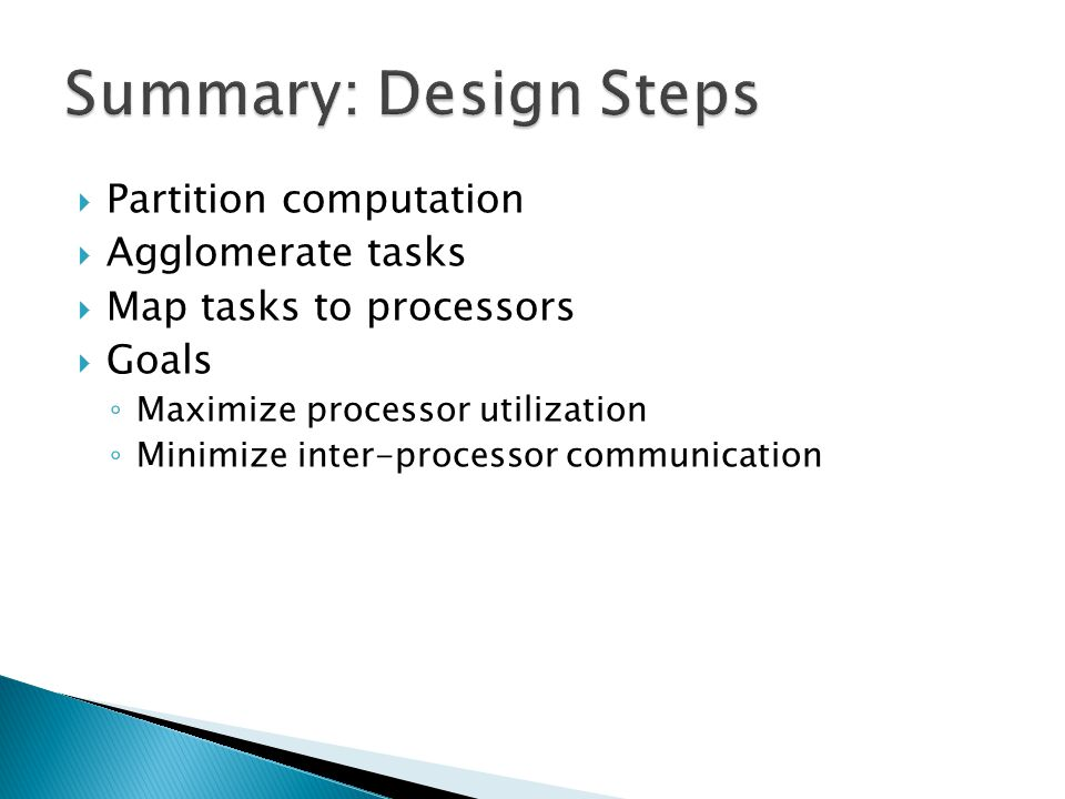  Partition computation  Agglomerate tasks  Map tasks to processors  Goals ◦ Maximize processor utilization ◦ Minimize inter-processor communication