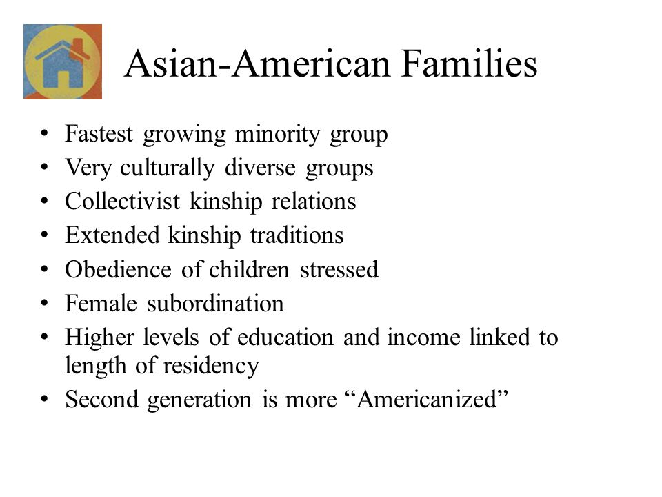 Asian-American Families Fastest growing minority group Very culturally diverse groups Collectivist kinship relations Extended kinship traditions Obedi