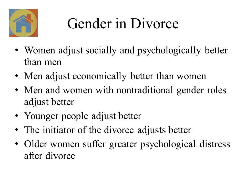 Gender in Divorce Women adjust socially and psychologically better than men Men adjust economically better than women Men and women with nontraditiona