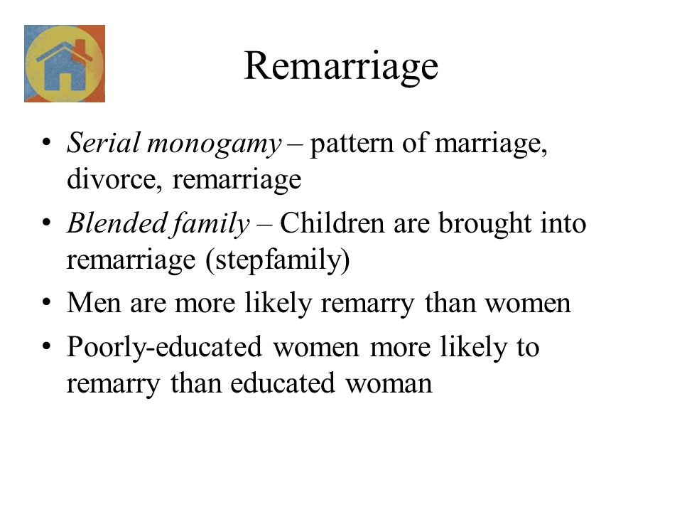 Remarriage Serial monogamy – pattern of marriage, divorce, remarriage Blended family – Children are brought into remarriage (stepfamily) Men are more