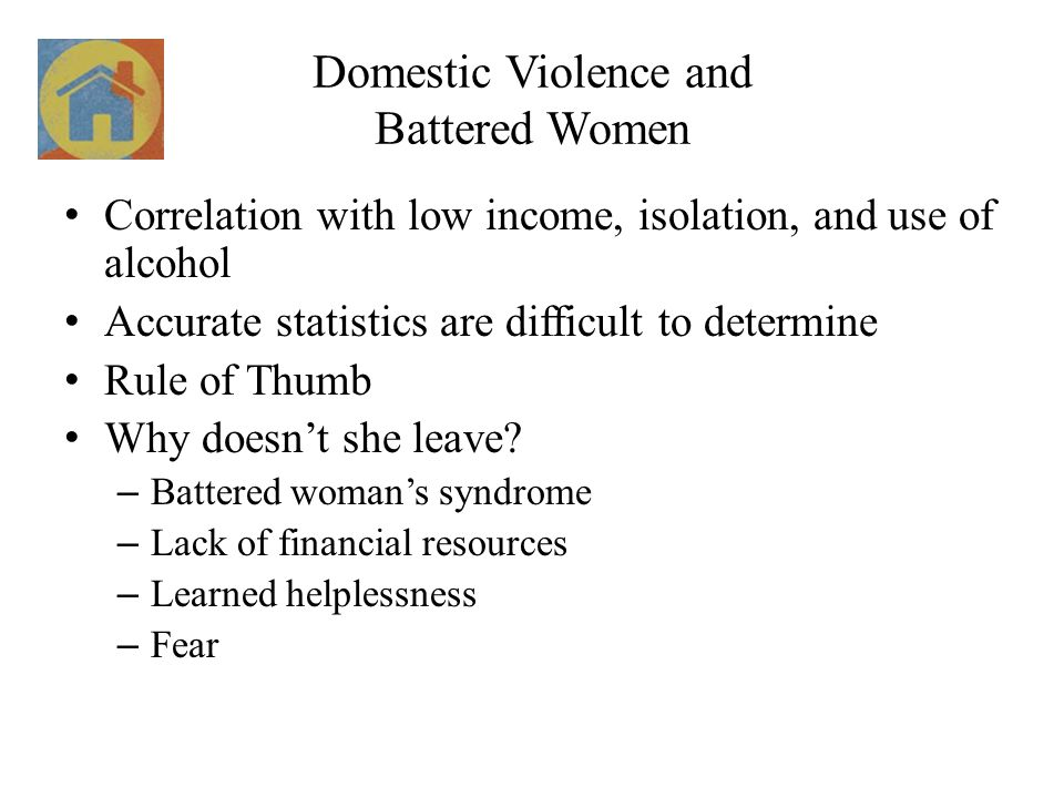 Domestic Violence and Battered Women Correlation with low income, isolation, and use of alcohol Accurate statistics are difficult to determine Rule of