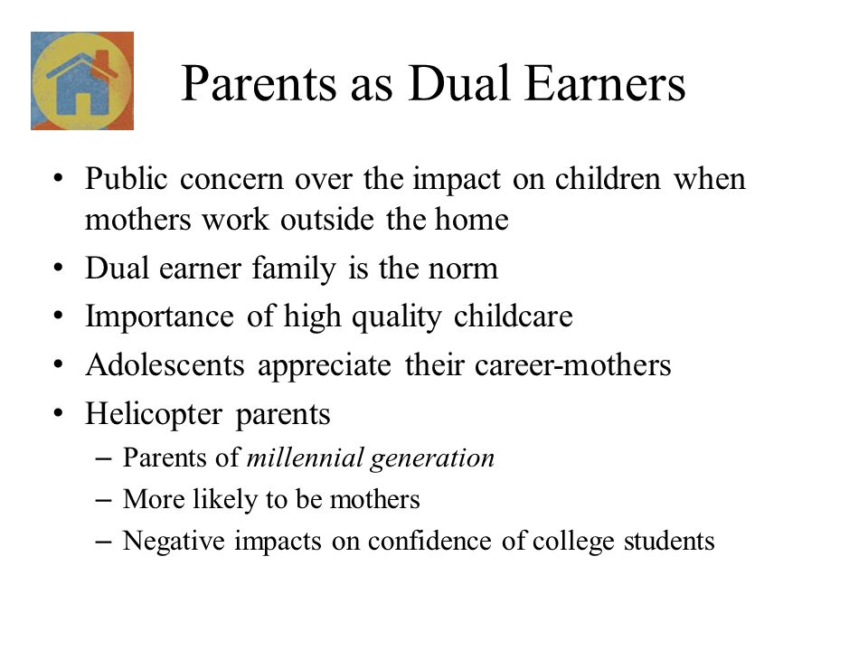 Parents as Dual Earners Public concern over the impact on children when mothers work outside the home Dual earner family is the norm Importance of hig