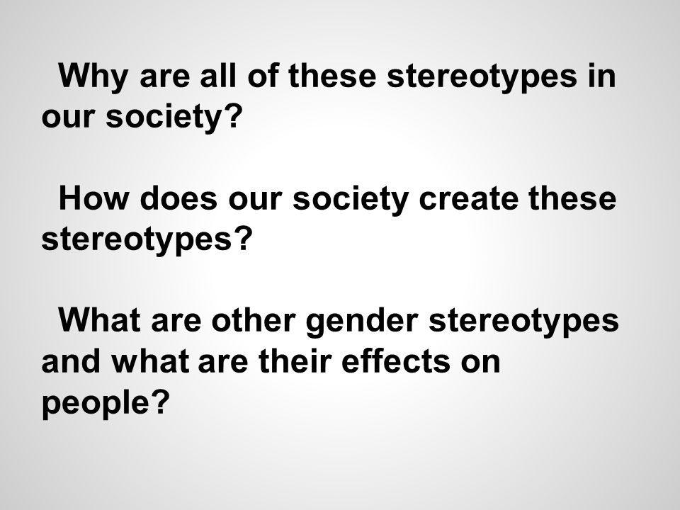 Why are all of these stereotypes in our society. How does our society create these stereotypes.