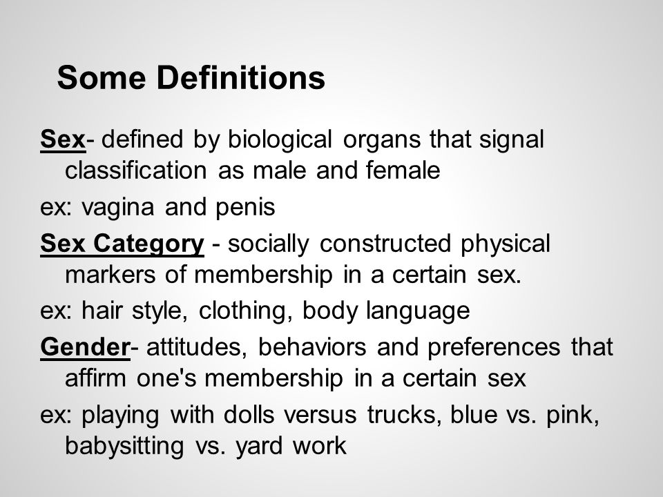 Some Definitions Sex- defined by biological organs that signal classification as male and female ex: vagina and penis Sex Category - socially constructed physical markers of membership in a certain sex.