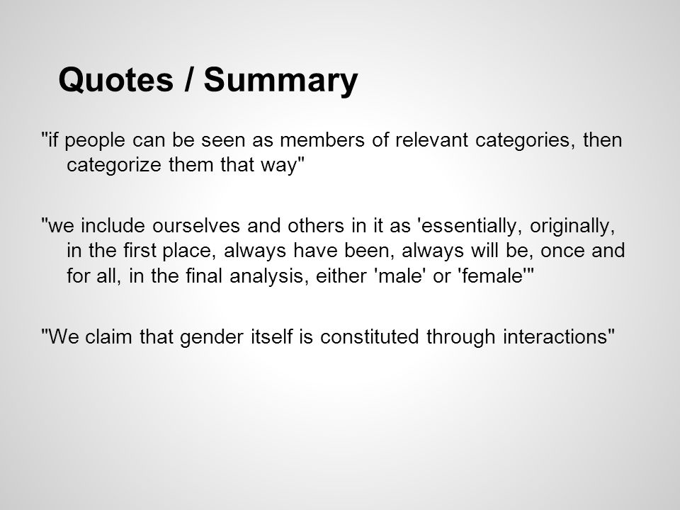 Quotes / Summary if people can be seen as members of relevant categories, then categorize them that way we include ourselves and others in it as essentially, originally, in the first place, always have been, always will be, once and for all, in the final analysis, either male or female We claim that gender itself is constituted through interactions
