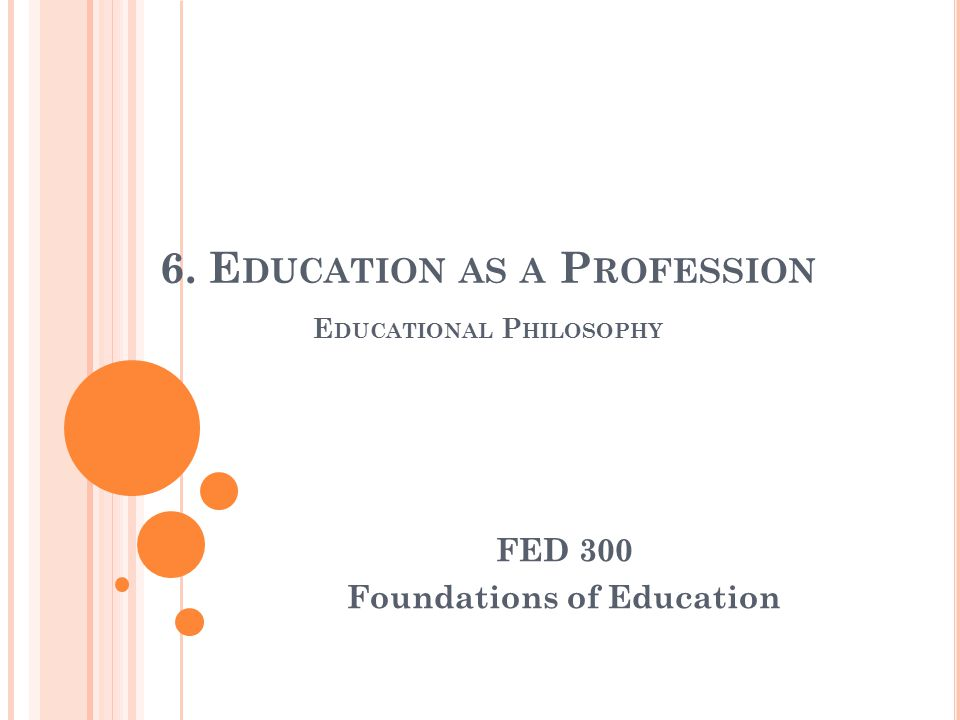 6. E DUCATION AS A P ROFESSION E DUCATIONAL P HILOSOPHY FED 300 Foundations of Education