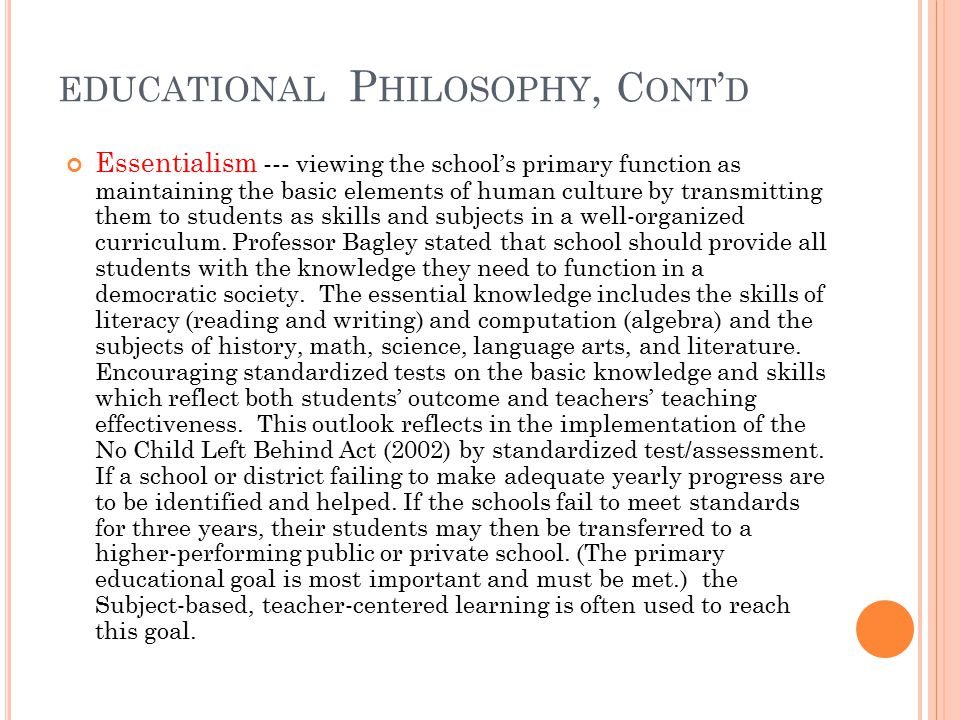 EDUCATIONAL P HILOSOPHY, C ONT ' D Essentialism --- viewing the school's primary function as maintaining the basic elements of human culture by transmitting them to students as skills and subjects in a well-organized curriculum.