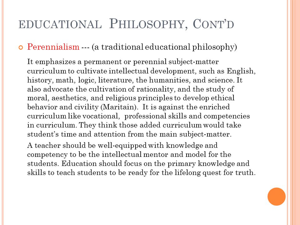 EDUCATIONAL P HILOSOPHY, C ONT ' D Perennialism --- (a traditional educational philosophy) It emphasizes a permanent or perennial subject-matter curriculum to cultivate intellectual development, such as English, history, math, logic, literature, the humanities, and science.