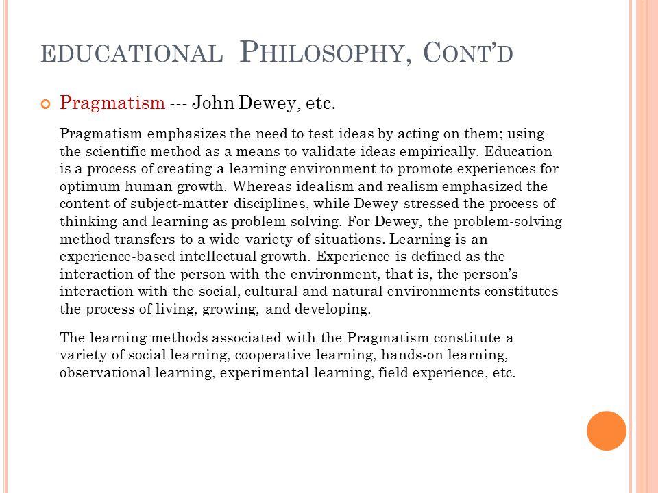 EDUCATIONAL P HILOSOPHY, C ONT ' D Pragmatism --- John Dewey, etc.