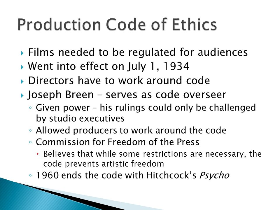  Films needed to be regulated for audiences  Went into effect on July 1, 1934  Directors have to work around code  Joseph Breen – serves as code overseer ◦ Given power – his rulings could only be challenged by studio executives ◦ Allowed producers to work around the code ◦ Commission for Freedom of the Press  Believes that while some restrictions are necessary, the code prevents artistic freedom ◦ 1960 ends the code with Hitchcock's Psycho
