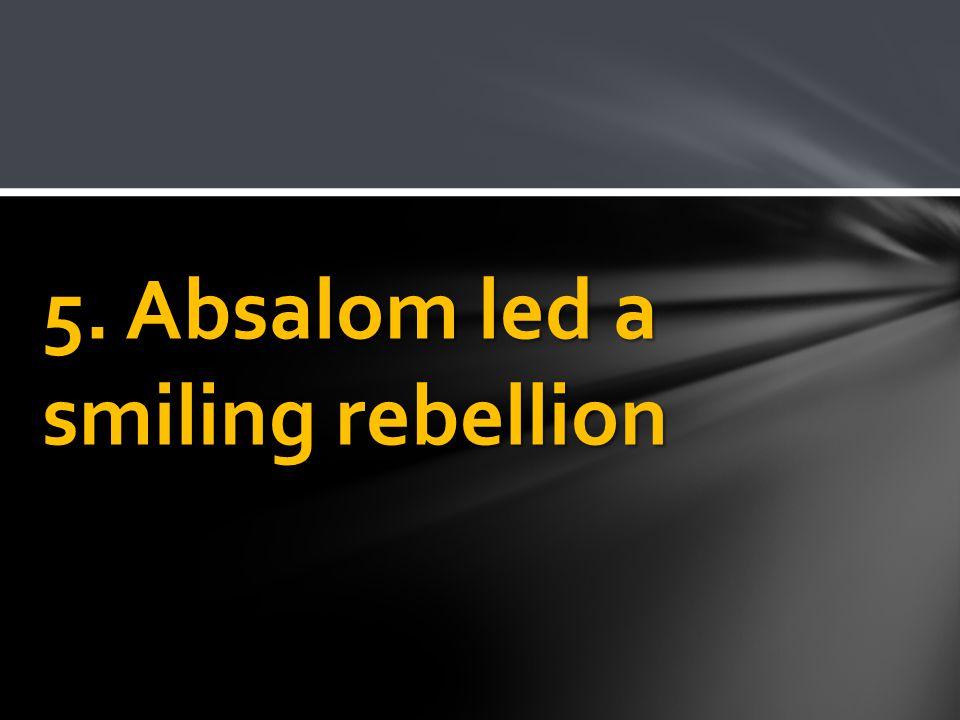 5. Absalom led a smiling rebellion