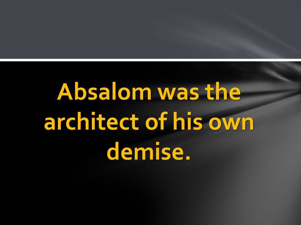 Absalom was the architect of his own demise.