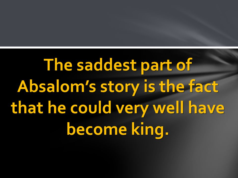 The saddest part of Absalom's story is the fact that he could very well have become king.