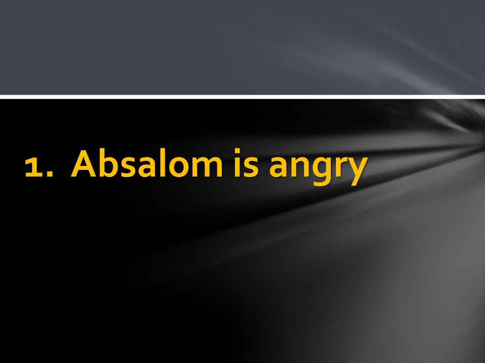 1. Absalom is angry