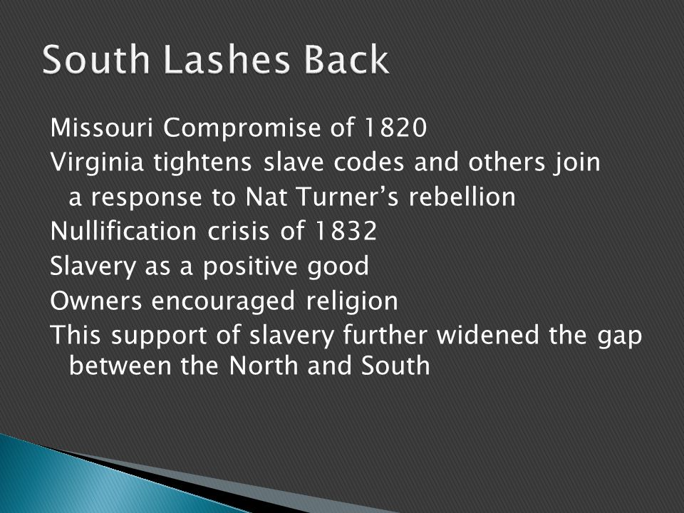 Missouri Compromise of 1820 Virginia tightens slave codes and others join a response to Nat Turner's rebellion Nullification crisis of 1832 Slavery as a positive good Owners encouraged religion This support of slavery further widened the gap between the North and South