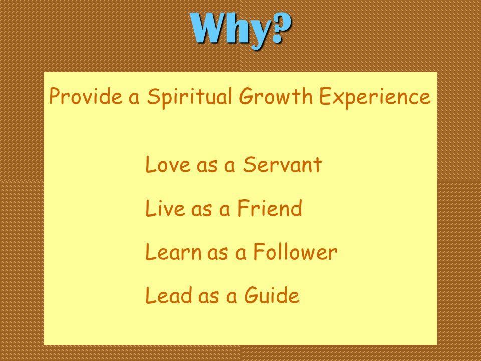 Provide a Spiritual Growth Experience Love as a Servant Live as a Friend Learn as a Follower Lead as a Guide Why?