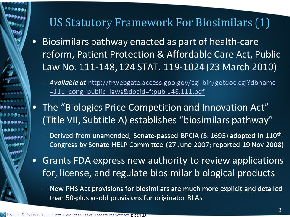 E NGEL & N OVITT, LLP T HE L AW F IRM T HAT K NOWS I TS S CIENCE © E&N LLP US Statutory Framework For Biosimilars (1) Biosimilars pathway enacted as part of health-care reform,Biosimilars pathway enacted as part of health-care reform, Patient Protection & Affordable Care Act, Public Law No.
