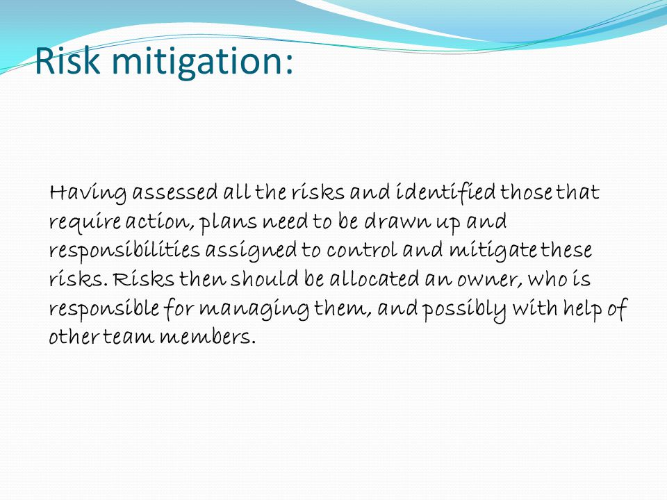 Risk mitigation: Having assessed all the risks and identified those that require action, plans need to be drawn up and responsibilities assigned to co
