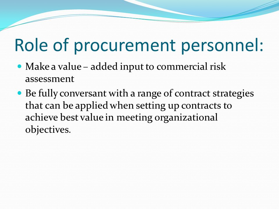 Role of procurement personnel: Make a value – added input to commercial risk assessment Be fully conversant with a range of contract strategies that c