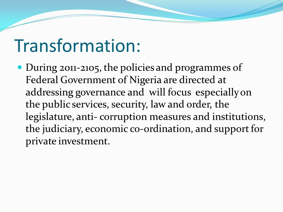 Transformation: During 2011-2105, the policies and programmes of Federal Government of Nigeria are directed at addressing governance and will focus es