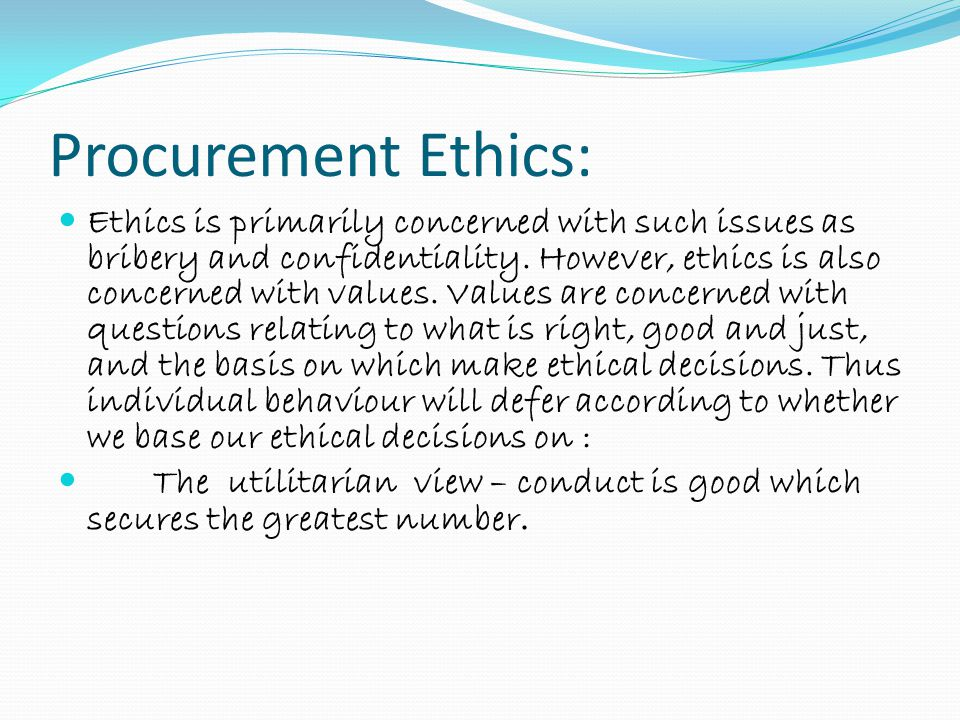 Procurement Ethics: Ethics is primarily concerned with such issues as bribery and confidentiality. However, ethics is also concerned with values. Valu