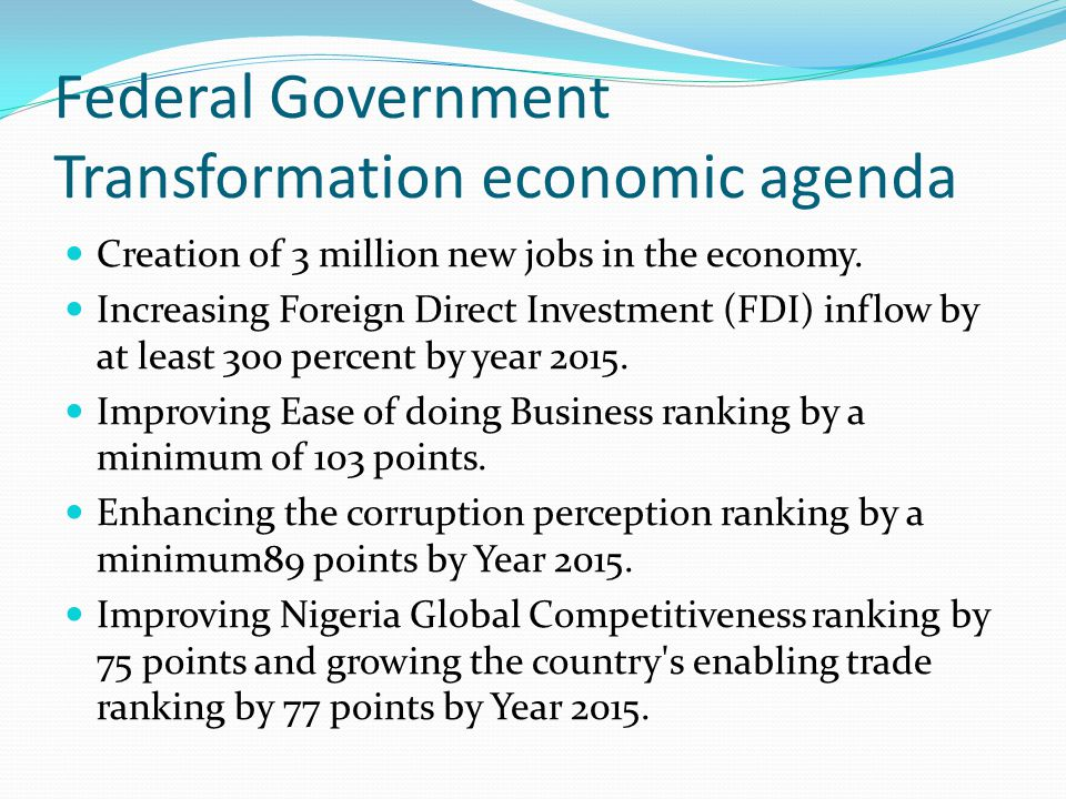 Federal Government Transformation economic agenda Creation of 3 million new jobs in the economy. Increasing Foreign Direct Investment (FDI) inflow by