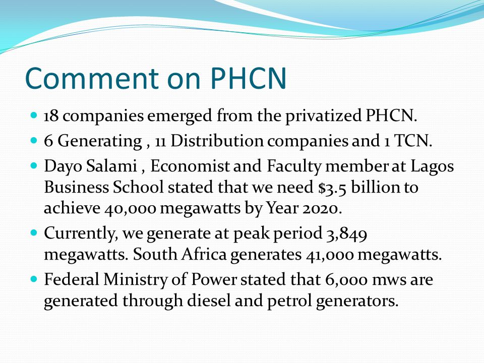 Comment on PHCN 18 companies emerged from the privatized PHCN. 6 Generating, 11 Distribution companies and 1 TCN. Dayo Salami, Economist and Faculty m