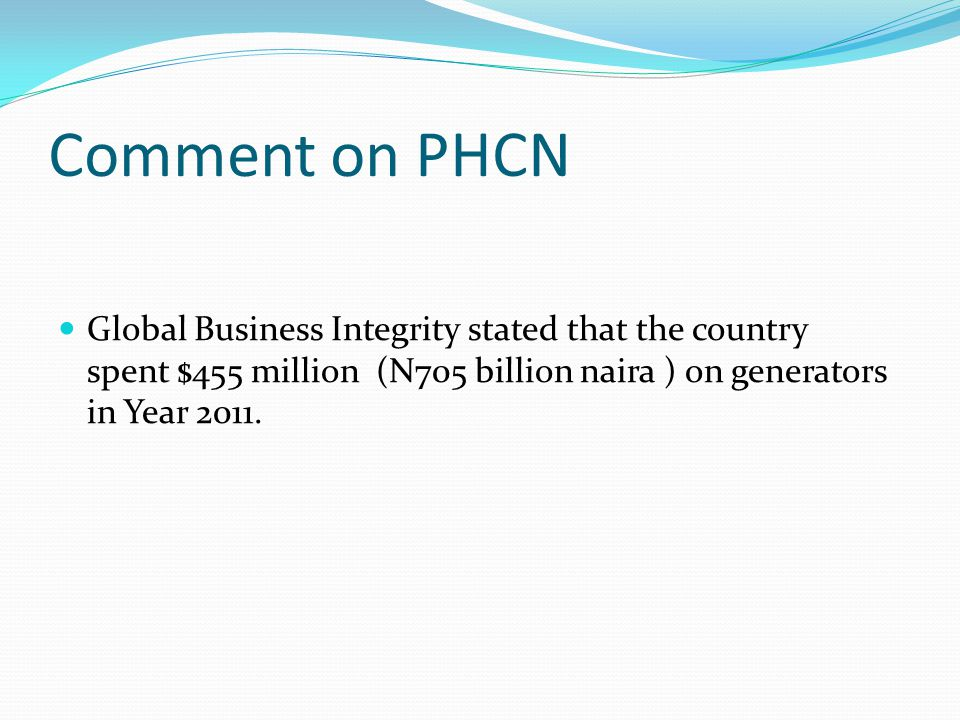 Comment on PHCN Global Business Integrity stated that the country spent $455 million (N705 billion naira ) on generators in Year 2011.