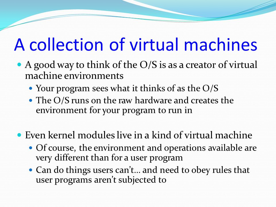 A collection of virtual machines A good way to think of the O/S is as a creator of virtual machine environments Your program sees what it thinks of as