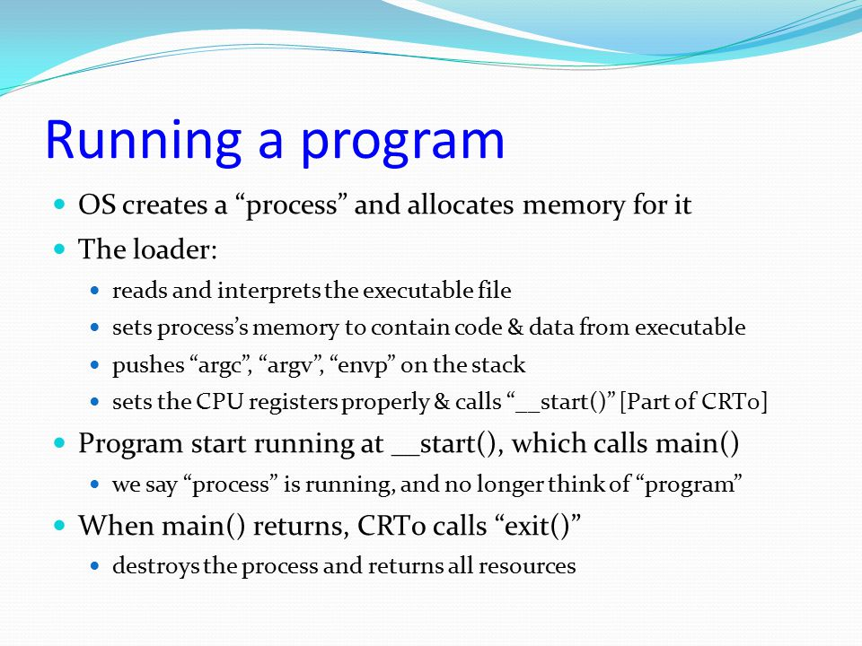 """Running a program OS creates a """"process"""" and allocates memory for it The loader: reads and interprets the executable file sets process's memory to con"""