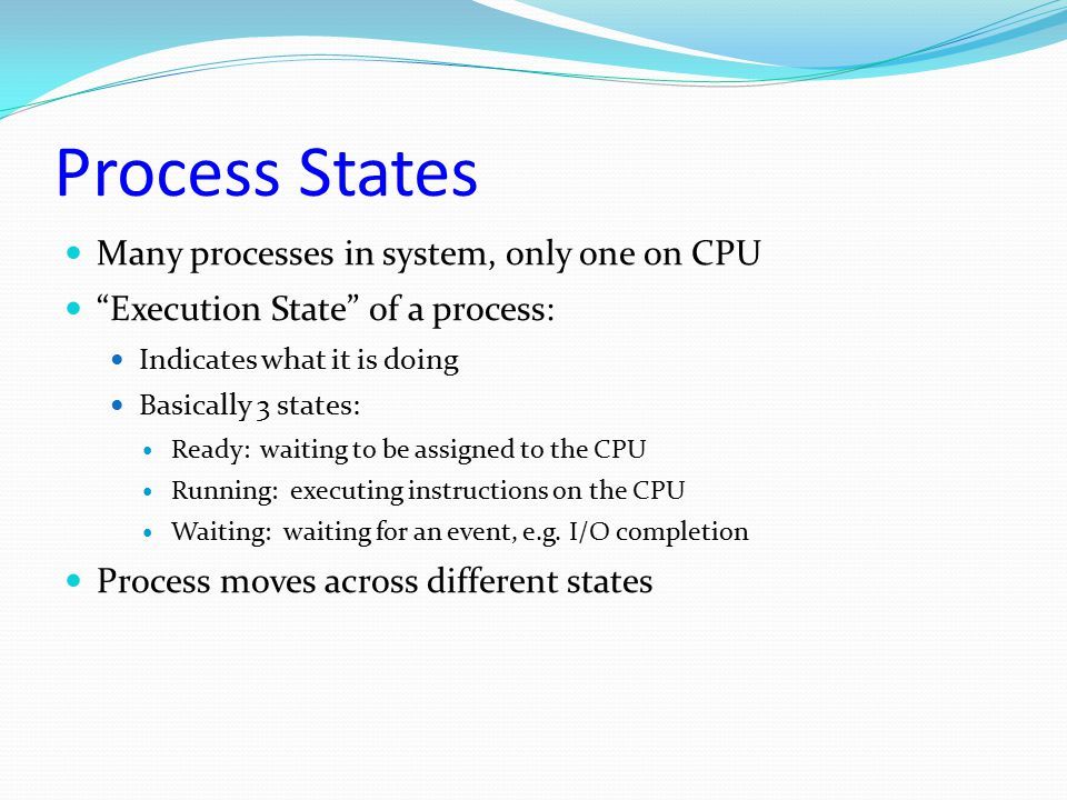 """Process States Many processes in system, only one on CPU """"Execution State"""" of a process: Indicates what it is doing Basically 3 states: Ready: waiting"""