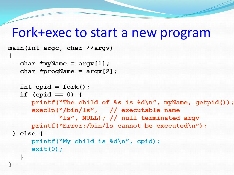 Fork+exec to start a new program main(int argc, char **argv) { char *myName = argv[1]; char *progName = argv[2]; int cpid = fork(); if (cpid == 0) { p