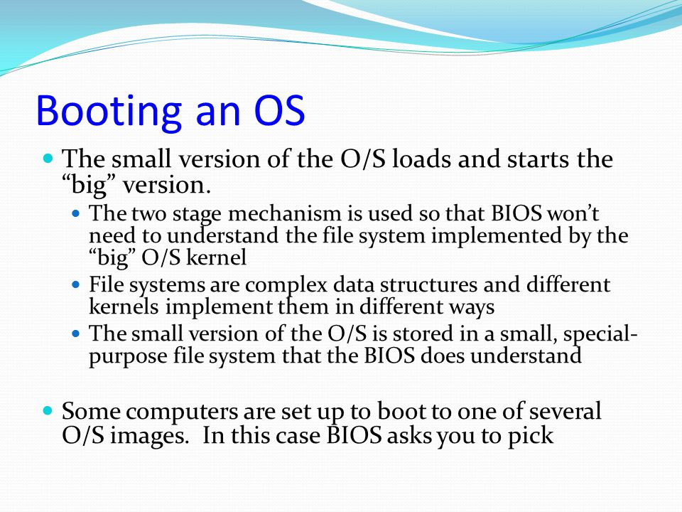 """Booting an OS The small version of the O/S loads and starts the """"big"""" version. The two stage mechanism is used so that BIOS won't need to understand t"""